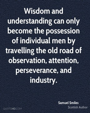 Samuel Smiles - Wisdom and understanding can only become the possession of individual men by travelling the old road of observation, attention, perseverance, and industry.