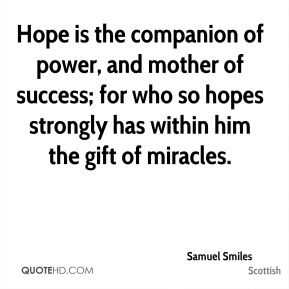 Samuel Smiles  - Hope is the companion of power, and mother of success; for who so hopes strongly has within him the gift of miracles.