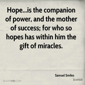 Samuel Smiles  - Hope...is the companion of power, and the mother of success; for who so hopes has within him the gift of miracles.