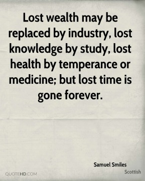 Samuel Smiles  - Lost wealth may be replaced by industry, lost knowledge by study, lost health by temperance or medicine; but lost time is gone forever.