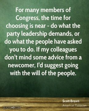 Scott Brown - For many members of Congress, the time for choosing is near - do what the party leadership demands, or do what the people have asked you to do. If my colleagues don't mind some advice from a newcomer, I'd suggest going with the will of the people.