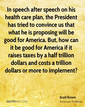 Scott Brown - In speech after speech on his health care plan, the President has tried to convince us that what he is proposing will be good for America. But, how can it be good for America if it raises taxes by a half trillion dollars and costs a trillion dollars or more to implement?