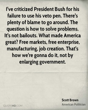 Scott Brown - I've criticized President Bush for his failure to use his veto pen. There's plenty of blame to go around. The question is how to solve problems. It's not bailouts. What made America great? Free markets, free enterprise, manufacturing, job creation. That's how we're gonna do it, not by enlarging government.