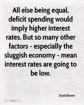 Scott Brown  - All else being equal, deficit spending would imply higher interest rates. But so many other factors - especially the sluggish economy - mean interest rates are going to be low.