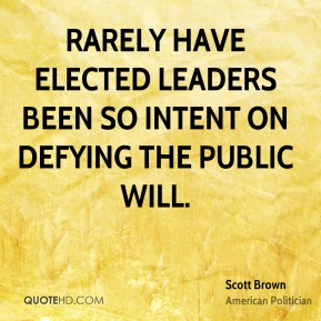Scott Brown - Rarely have elected leaders been so intent on defying the public will.