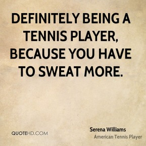 Definitely being a tennis player, because you have to sweat more.