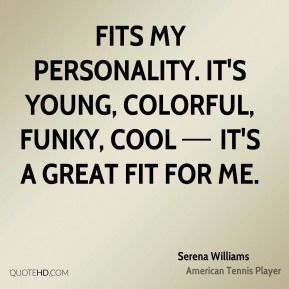 fits my personality. It's young, colorful, funky, cool — it's a great fit for me.