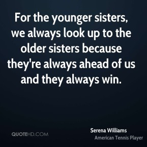 For the younger sisters, we always look up to the older sisters because they're always ahead of us and they always win.