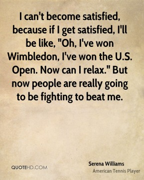 """I can't become satisfied, because if I get satisfied, I'll be like, """"Oh, I've won Wimbledon, I've won the U.S. Open. Now can I relax."""" But now people are really going to be fighting to beat me."""