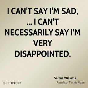 Serena Williams  - I can't say I'm sad, ... I can't necessarily say I'm very disappointed.