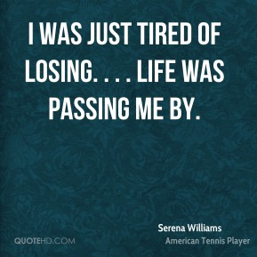 Serena Williams  - I was just tired of losing. . . . Life was passing me by.