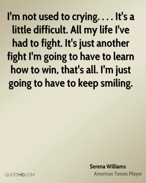 I'm not used to crying. . . . It's a little difficult. All my life I've had to fight. It's just another fight I'm going to have to learn how to win, that's all. I'm just going to have to keep smiling.