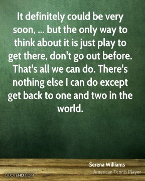 It definitely could be very soon, ... but the only way to think about it is just play to get there, don't go out before. That's all we can do. There's nothing else I can do except get back to one and two in the world.