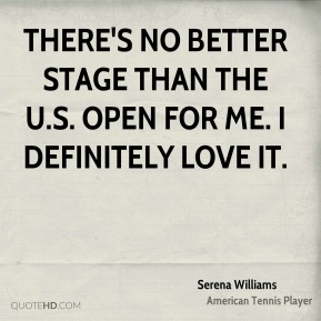 Serena Williams  - There's no better stage than the U.S. Open for me. I definitely love it.