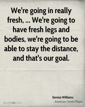 We're going in really fresh, ... We're going to have fresh legs and bodies, we're going to be able to stay the distance, and that's our goal.