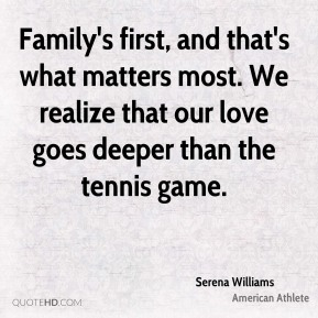 Family's first, and that's what matters most. We realize that our love goes deeper than the tennis game.