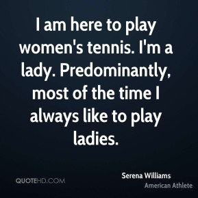 I am here to play women's tennis. I'm a lady. Predominantly, most of the time I always like to play ladies.