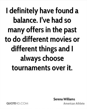 I definitely have found a balance. I've had so many offers in the past to do different movies or different things and I always choose tournaments over it.