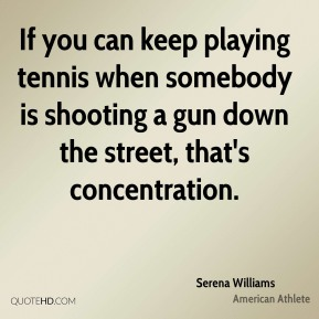 If you can keep playing tennis when somebody is shooting a gun down the street, that's concentration.