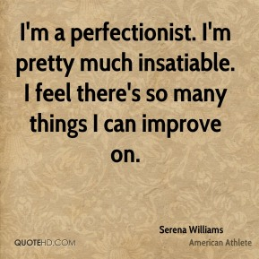 Serena Williams - I'm a perfectionist. I'm pretty much insatiable. I feel there's so many things I can improve on.