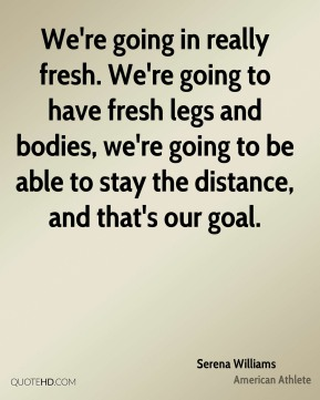 We're going in really fresh. We're going to have fresh legs and bodies, we're going to be able to stay the distance, and that's our goal.