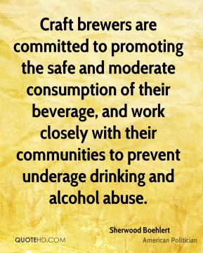 Craft brewers are committed to promoting the safe and moderate consumption of their beverage, and work closely with their communities to prevent underage drinking and alcohol abuse.