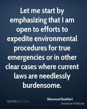 Let me start by emphasizing that I am open to efforts to expedite environmental procedures for true emergencies or in other clear cases where current laws are needlessly burdensome.