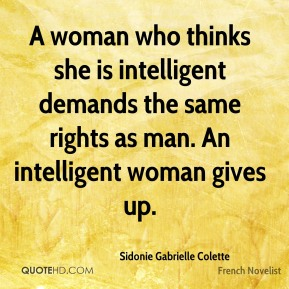 A woman who thinks she is intelligent demands the same rights as man. An intelligent woman gives up.