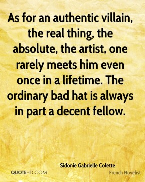 Sidonie Gabrielle Colette - As for an authentic villain, the real thing, the absolute, the artist, one rarely meets him even once in a lifetime. The ordinary bad hat is always in part a decent fellow.
