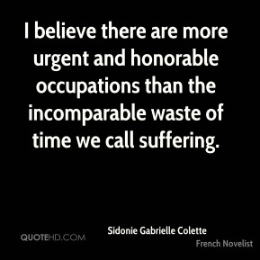 Sidonie Gabrielle Colette - I believe there are more urgent and honorable occupations than the incomparable waste of time we call suffering.