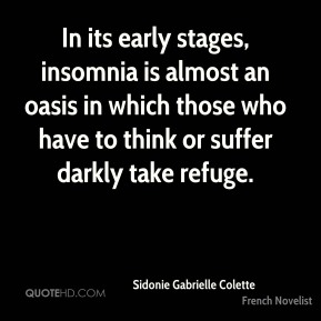 Sidonie Gabrielle Colette - In its early stages, insomnia is almost an oasis in which those who have to think or suffer darkly take refuge.