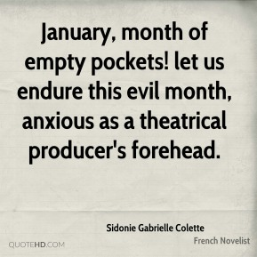 Sidonie Gabrielle Colette - January, month of empty pockets! let us endure this evil month, anxious as a theatrical producer's forehead.