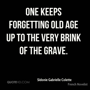 Sidonie Gabrielle Colette - One keeps forgetting old age up to the very brink of the grave.