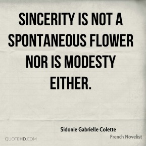 Sincerity is not a spontaneous flower nor is modesty either.