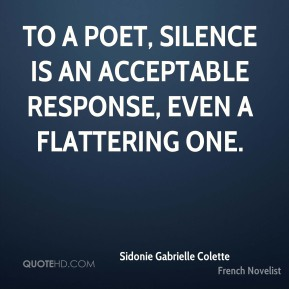 Sidonie Gabrielle Colette - To a poet, silence is an acceptable response, even a flattering one.