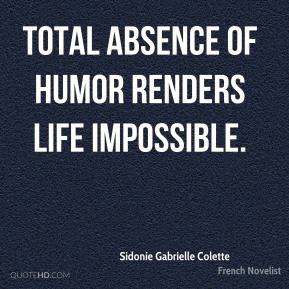 Sidonie Gabrielle Colette - Total absence of humor renders life impossible.