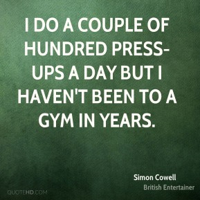 I do a couple of hundred press-ups a day but I haven't been to a gym in years.