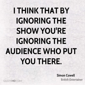 I think that by ignoring the show you're ignoring the audience who put you there.