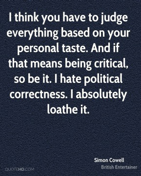 Simon Cowell - I think you have to judge everything based on your personal taste. And if that means being critical, so be it. I hate political correctness. I absolutely loathe it.
