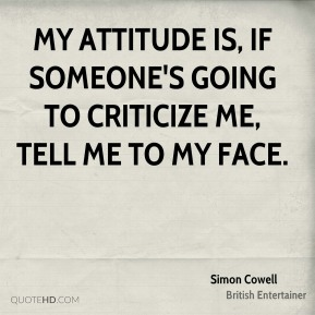 My attitude is, if someone's going to criticize me, tell me to my face.