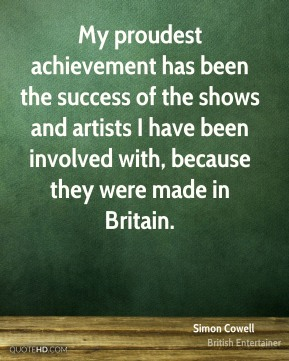 My proudest achievement has been the success of the shows and artists I have been involved with, because they were made in Britain.