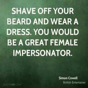Shave off your beard and wear a dress. You would be a great female impersonator.