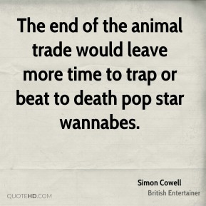 Simon Cowell - The end of the animal trade would leave more time to trap or beat to death pop star wannabes.