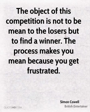 The object of this competition is not to be mean to the losers but to find a winner. The process makes you mean because you get frustrated.