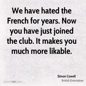 Simon Cowell - We have hated the French for years. Now you have just joined the club. It makes you much more likable.