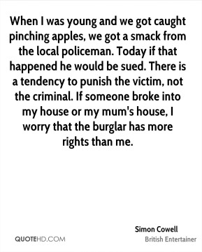 Simon Cowell - When I was young and we got caught pinching apples, we got a smack from the local policeman. Today if that happened he would be sued. There is a tendency to punish the victim, not the criminal. If someone broke into my house or my mum's house, I worry that the burglar has more rights than me.