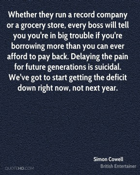 Simon Cowell - Whether they run a record company or a grocery store, every boss will tell you you're in big trouble if you're borrowing more than you can ever afford to pay back. Delaying the pain for future generations is suicidal. We've got to start getting the deficit down right now, not next year.