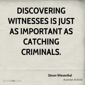 Simon Wiesenthal - Discovering witnesses is just as important as catching criminals.