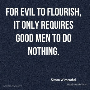 Simon Wiesenthal - For evil to flourish, it only requires good men to do nothing.