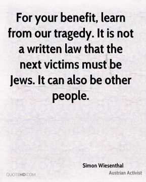 For your benefit, learn from our tragedy. It is not a written law that the next victims must be Jews. It can also be other people.